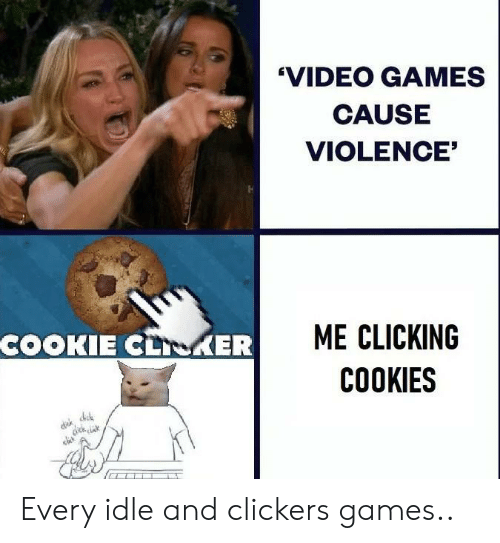 clickers: 'VIDEO GAMES  CAUSE  VIOLENCE'  ME CLICKING  COOKIE CLKER  COOKIES  dech a Every idle and clickers games..