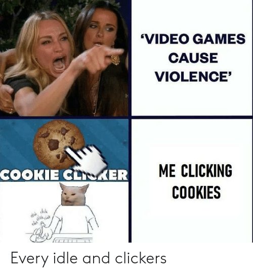 clickers: 'VIDEO GAMES  CAUSE  VIOLENCE'  ME CLICKING  COOKIE CLKER  COOKIES  dech a Every idle and clickers