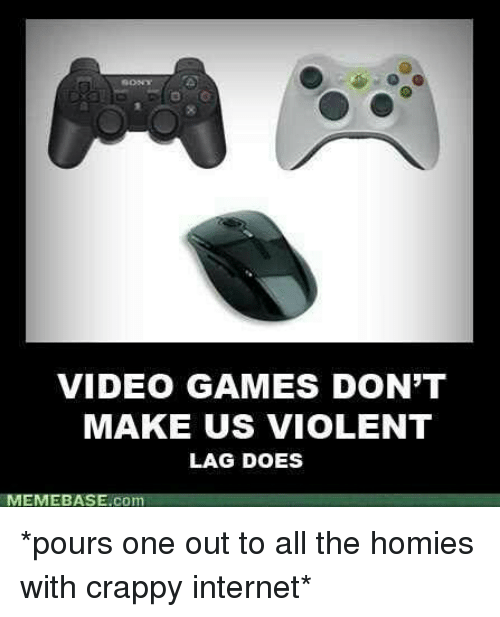 Internet, Memebase, and Video Games: VIDEO GAMES DON'T  MAKE US viOLENT  LAG DOES  MEMEBASE.co *pours one out to all the homies with crappy internet*