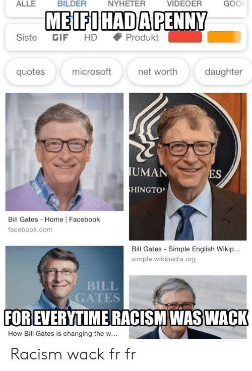 Bill Gates, Facebook, and Gif: VIDEOER  GOO  ALLE  BILDER  NYHETER  MEIFIHAD A PENNY  Siste  GIF  HD  Produkt  microsoft  net worth  daughter  quotes  UMAN  ES  HINGTO  Bill Gates Home | Facebook  facebook.com  Bill Gates-Simple English Wikip..  simple.wikipedia.org  BILL  GATES  FOR EVERYTIME RACISM WAS WACK  How Bill Gates is changing the w.. Racism wack fr fr