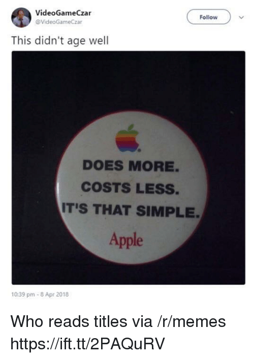 Apple, Memes, and Simple: VideoGameCzar  @VideoGameCzar  Follow  This didn't age well  DOES MORE  COSTS LESS.  IT'S THAT SIMPLE  Apple  10:39 pm-8 Apr 2018 Who reads titles via /r/memes https://ift.tt/2PAQuRV