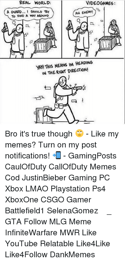 Mlg Memes: VIDEOGAMES  REAL WORLD:  A GUARD... I SHOULD TRY  AN ENEMY!  YA THIS MEANS IM HEADING  IN THE RIGAT DIRECTION!  Q Bro it's true though 🙄 - Like my memes? Turn on my post notifications! 📲 - GamingPosts CaulOfDuty CallOfDuty Memes Cod JustinBieber Gaming PC Xbox LMAO Playstation Ps4 XboxOne CSGO Gamer Battlefield1 SelenaGomez بوس_ستيشن GTA Follow MLG Meme InfiniteWarfare MWR Like YouTube Relatable Like4Like Like4Follow DankMemes