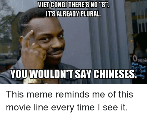 """movie line: VIET CONG! THERE'S NO """"S"""".  IT'S ALREADY PLURAL  Openi  YOUWOULDNT SAY CHINESES. This meme reminds me of this movie line every time I see it."""