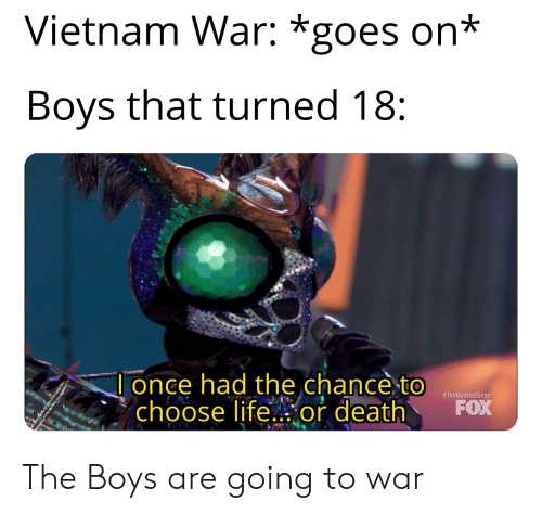 Life, Death, and History: Vietnam War: *goes on*  Boys that turned 18:  lonce had the chance to  choose life...or death  #TheMaskedSinger  FOX The Boys are going to war