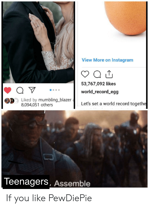 Instagram, Record, and World: View More on Instagram  53,767,092 likes  Q V  world_record_egg  Liked by mumbling_blazer  8,094,051 others  Let's set a world record togethe  Teenagers, Assemble If you like PewDiePie