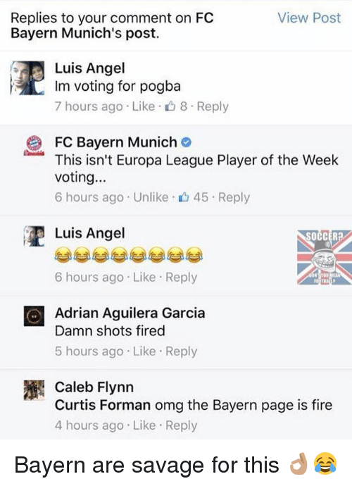 Shot Fired: View Post  Replies to your comment on FC  Bayern Munich's post.  Luis Angel  Im voting for pogba  7 hours ago Like 8 Reply  FC Bayern Munich  This isn't Europa League Player of the Week  voting...  6 hours ago Unlike 45 Reply  Luis Angel  6 hours ago. Like Reply  O Adrian Aguilera Garcia  Damn shots fired  5 hours ago Like Reply  Caleb Flynn  Curtis Forman omg the Bayern page is fire  4 hours ago Like Reply Bayern are savage for this 👌🏽😂