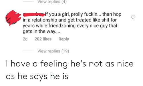 Friendzoning: View replies (4)  If you a girl, prolly fuckin... than hop  in a relationship and get treated like shit for  years while friendzoning every nice guy that  gets in the way....  2d 202 likes Reply  View replies (19) I have a feeling he's not as nice as he says he is