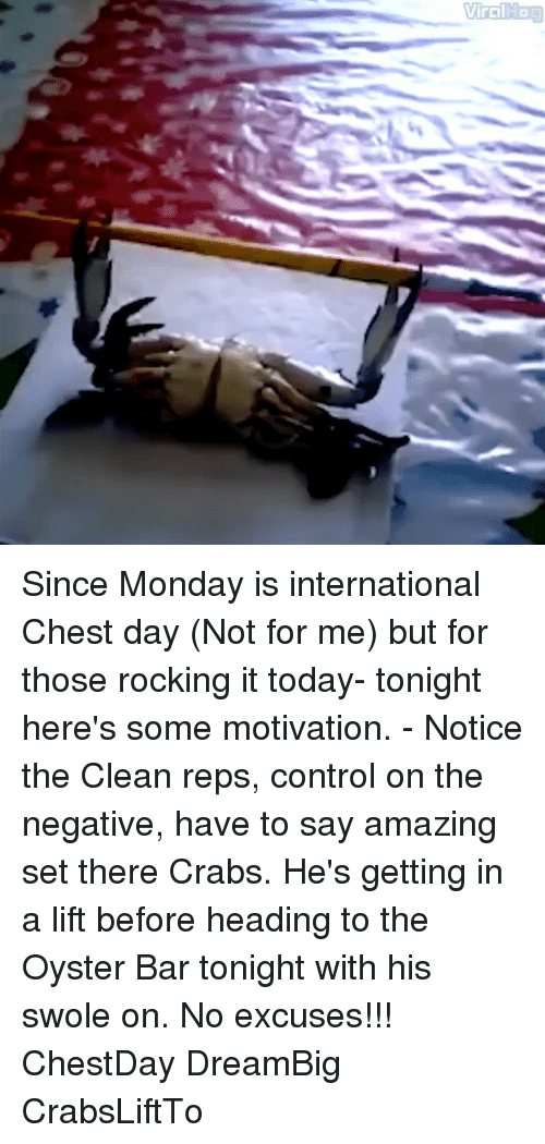 Memes, 🤖, and Oyster: Viialaaa Since Monday is international Chest day (Not for me) but for those rocking it today- tonight here's some motivation. - Notice the Clean reps, control on the negative, have to say amazing set there Crabs. He's getting in a lift before heading to the Oyster Bar tonight with his swole on. No excuses!!! ChestDay DreamBig CrabsLiftTo