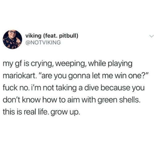 """Crying, Life, and Pitbull: viking (feat. pitbull)  @NOTVIKING  my gf is crying, weeping, while playing  mariokart. """"are you gonna let me win one?""""  fuck no. i'm not taking a dive because you  don't know how to aim with green shells.  this is real life. grow up."""