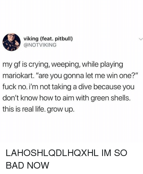 """Bad, Crying, and Life: viking (feat. pitbull)  @NOTVIKING  my gf is crying, weeping, while playing  mariokart. """"are you gonna let me win one?""""  fuck no.i'm not taking a dive because you  don't know how to aim with green shells.  this is real life. grow up. LAHOSHLQDLHQXHL IM SO BAD NOW"""