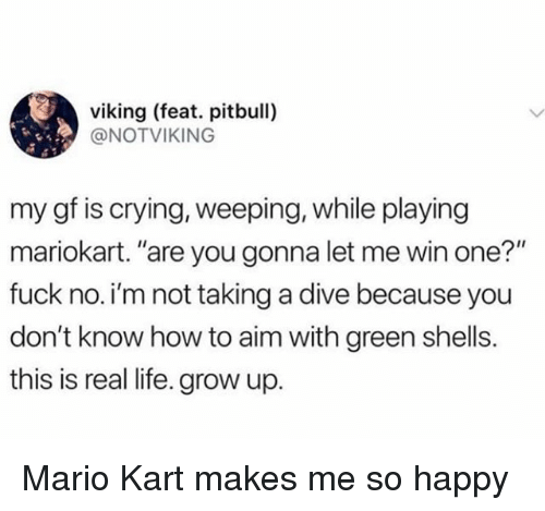 """Crying, Life, and Mario Kart: viking (feat. pitbull)  @NOTVIKING  my gf is crying, weeping, while playing  mariokart. """"are you gonna let me win one?""""  fuck no.i'm not taking a dive because you  don't know how to aim with green shells.  this is real life. grow up. Mario Kart makes me so happy"""