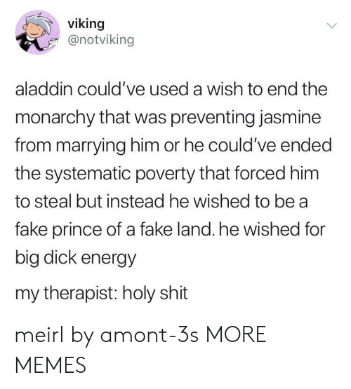 jasmine: viking  @notviking  aladdin could've used a wish to end the  monarchy that was preventing jasmine  from marrying him or he could've ended  the systematic poverty that forced him  to steal but instead he wished to be a  fake prince of a fake land. he wished for  big dick energy  my therapist: holy shit meirl by amont-3s MORE MEMES