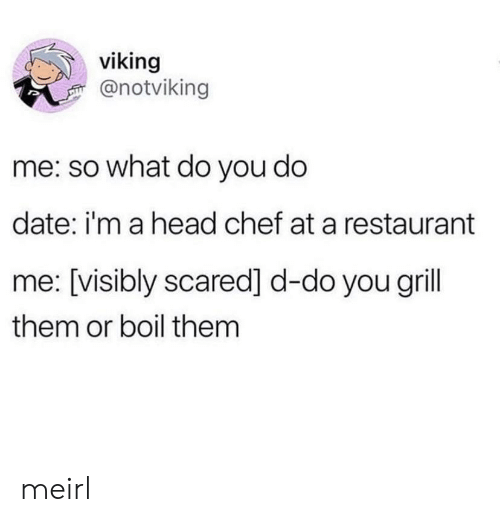 Head, Chef, and Date: viking  @notviking  me: so what do you do  date: i'm a head chef at a restaurant  me: [visibly scared] d-do you grill  them or boil them meirl