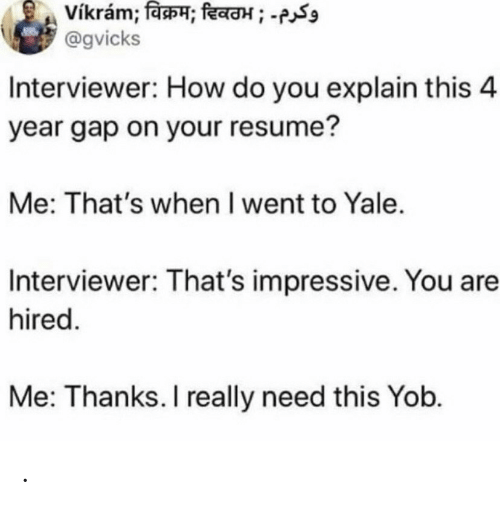 Resume, Yale, and How: vikram; विक्रम; दिवठभ ; -  @gvicks  Interviewer: How do you explain this 4  year gap on your resume?  Me: That's when I went to Yale.  Interviewer: That's impressive. You are  hired.  Me: Thanks. I really need this Yob. .