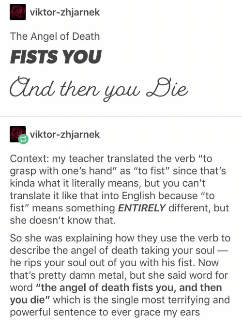 """fists: viktor-zhjarnek  The Angel of Death  FISTS YOU  and then you Die  viktor-zhjarnek  Context: my teacher translated the verb """"to  grasp with one's hand"""" as """"to fist"""" since that's  kinda what it literally means, but you can't  translate it like that into English because """"to  fist"""" means something ENTIRELY different, but  she doesn't know that.  So she was explaining how they  describe the angel of death taking your soul-  he rips your soul out of you with his fist. Now  that's pretty damn metal, but she said word for  word """"the angel of death fists you, and then  you die"""" which is the single most terrifying and  powerful sentence to ever grace my ears  use the verb to  _"""