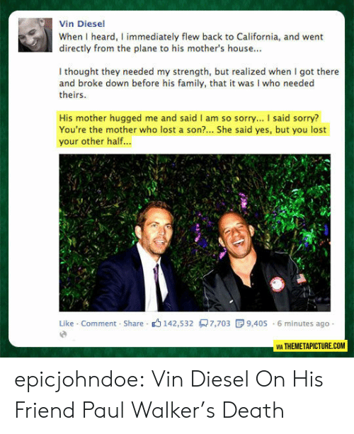 Directly: Vin Diesel  When I heard, I immediately flew back to California, and went  directly from the plane to his mother's house...  I thought they needed my strength, but realized when I got there  and broke down before his family, that it was I who needed  theirs  His mother hugged me and said I am so sorry... I said sorry?  You're the mother who lost a son?... She said yes, but you lost  your other half...  Like Comment Share 142,532 7,703  9,405 6 minutes ago  VIA THEMETAPICTURE.COM epicjohndoe:  Vin Diesel On His Friend Paul Walker's Death