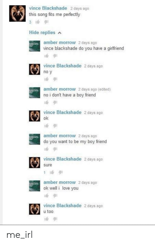 Love, I Love You, and Irl: vince Blackshade 2 days ago  this song fits me perfectly  Hide replies  amber morrow 2 days ago  vince blackshade do you have a girfriend  vince Blackshade 2 days ago  no y  amber morrow 2 days ago (edited)  no i don't have a boy friend  vince Blackshade 2 days ago  ok  amber morrow 2 days ago  do you want to be my boy friend  vince Blackshade 2 days ago  sure  1  amber morrow 2 days ago  ok well i love you  vince Blackshade 2 days ago  u too me_irl