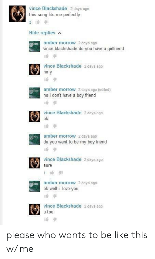 Be Like, Love, and I Love You: vince Blackshade 2 days ago  this song fits me perfectly  Hide replies  amber morrow 2 days ago  vince blackshade do you have a girlfriend  vince Blackshade 2 days ago  no y  amber morrow 2 days ago (edited)  no i don't have a boy friend  vince Blackshade 2 days ago  ok  amber morrow 2 days ago  do you want to be my boy friend  vince Blackshade 2 days ago  sure  amber morrow 2 days ago  ok well i love you  vince Blackshade 2 days ago  u too please who wants to be like this w/ me
