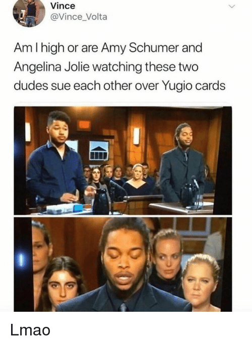 Amy Schumer, Lmao, and Memes: Vince  @Vince _Volta  Am I high or are Amy Schumer and  Angelina Jolie watching these two  dudes sue each other over Yugio cards  0 Lmao