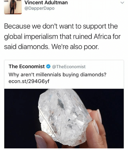 dapper: Vincent Adult  Dapper Dapo  Because we don't want to support the  global imperialism that ruined Africa for  said diamonds. We're also poor.  The Economist  @The Economist  Why aren't millennials buying diamonds?  econ.st/294G6yf