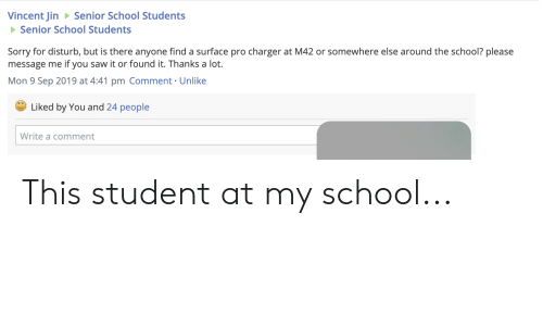 Saw, School, and Sorry: Vincent Jin  Senior School Students  Senior School Students  Sorry for disturb, but is there anyone find a surface pro charger at M42 or somewhere else around the school? please  if you saw it or found it. Thanks a lot.  message me  Mon 9 Sep 2019 at 4:41 pm Comment Unlike  Liked by You and 24 people  Write a comment This student at my school...