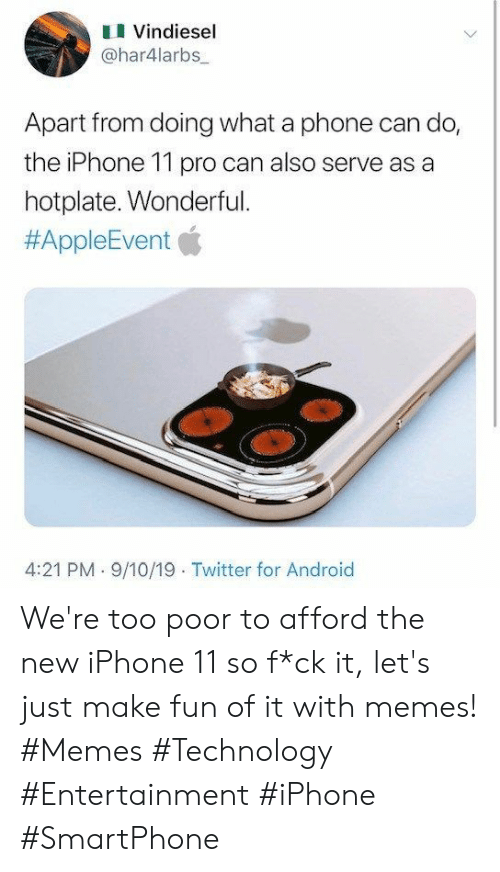 the iphone: Vindiesel  @har4larbs  Apart from doing what a phone can do,  the iPhone 11 pro can also serve as a  hotplate. Wonderful.  #AppleEvent  4:21 PM 9/10/19 Twitter for Android We're too poor to afford the new iPhone 11 so f*ck it, let's just make fun of it with memes! #Memes #Technology #Entertainment #iPhone #SmartPhone