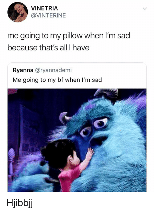 Memes, My Pillow, and Sad: VINETRIA  @VINTERINE  me going to my pillow when l'm sad  because that's all I have  Ryanna @ryannademi  Me going to my bf when I'm sad Hjibbjj