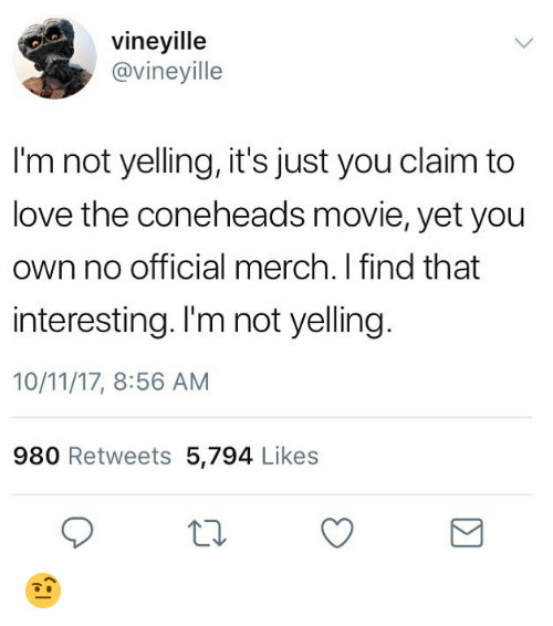 Love, Movie, and Dank Memes: vineyille  @vineyille  I'm not yelling, it's just you claim to  love the coneheads movie, yet you  own no official merch. I find that  interesting. I'm not yelling  10/11/17, 8:56 AM  980 Retweets 5,794 Likes 🤨
