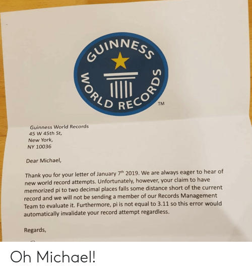 New York, Thank You, and Michael: VINNES  REC  TM  Guinness World Records  45 W 45th St,  New York,  NY 10036  Dear Michael,  Thank you for your letter of January 7h 2019. We are always eager to hear of  new world record attempts. Unfortunately, however, your claim to have  memorized pi to two decimal places falls some distance short of the current  record and we will not be sending a member of our Records Management  Team to evaluate it. Furthermore, pi is not equal to 3.11 so this error would  automatically invalidate your record attempt regardless.  Regards Oh Michael!