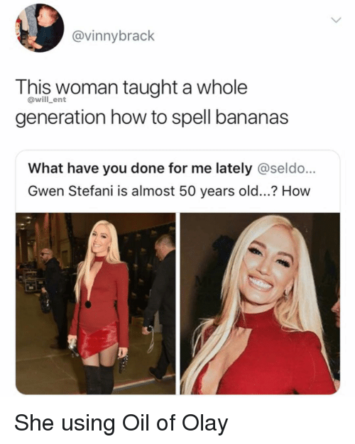 gwen: @vinnybrack  This woman taught a whole  generation how to spell bananas  @will_ent  What have you done for me lately @seldo...  Gwen Stefani is almost 50 years old...? How She using Oil of Olay