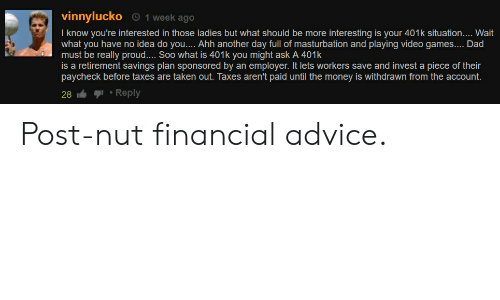 Advice, Dad, and Money: vinnylucko 1 week ago  I know you're interested in those ladies but what should be more interesting is your 401k situation.... Wait  what you have no idea do you.... Ahh another day full of masturbation and playing video games.... Dad  must be really proud.... Soo what is 401k you might ask A 401k  is a retirement savings plan sponsored by an employer. It lets workers save and invest a piece of their  paycheck before taxes are taken out. Taxes aren't paid until the money is withdrawn from the account  28 Reply Post-nut financial advice.