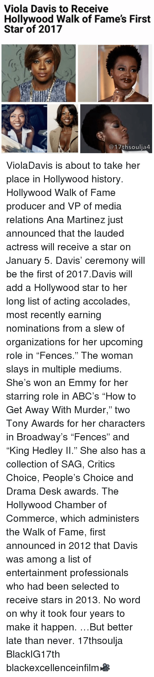 """accolades: Viola Davis to Receive  Hollywood Walk of Fame's First  Star of 2017  17th soulia4 ViolaDavis is about to take her place in Hollywood history. Hollywood Walk of Fame producer and VP of media relations Ana Martinez just announced that the lauded actress will receive a star on January 5. Davis' ceremony will be the first of 2017.Davis will add a Hollywood star to her long list of acting accolades, most recently earning nominations from a slew of organizations for her upcoming role in """"Fences."""" The woman slays in multiple mediums. She's won an Emmy for her starring role in ABC's """"How to Get Away With Murder,"""" two Tony Awards for her characters in Broadway's """"Fences"""" and """"King Hedley II."""" She also has a collection of SAG, Critics Choice, People's Choice and Drama Desk awards. The Hollywood Chamber of Commerce, which administers the Walk of Fame, first announced in 2012 that Davis was among a list of entertainment professionals who had been selected to receive stars in 2013. No word on why it took four years to make it happen. …But better late than never. 17thsoulja BlackIG17th blackexcellenceinfilm🎥"""