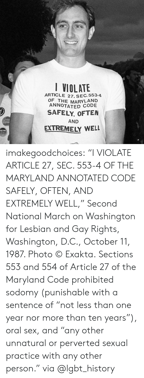 """perverted: VIOLATE  ARTICLE 27, SEC. 553.4  OF THE MARYLAND  ANNOTATED  SAFELY, OFTEN  AND  EXTREMELY WELL imakegoodchoices:     """"I VIOLATE ARTICLE 27, SEC. 553-4 OF THE MARYLAND ANNOTATED CODE SAFELY, OFTEN, AND EXTREMELY WELL,"""" Second National March on Washington for Lesbian and Gay Rights, Washington, D.C., October 11, 1987. Photo © Exakta.   Sections 553 and 554 of Article 27 of the Maryland Code prohibited sodomy (punishable with a sentence of """"not less than one year nor more than ten years""""), oral sex, and """"any other unnatural or perverted sexual practice with any other person.""""  via @lgbt_history"""