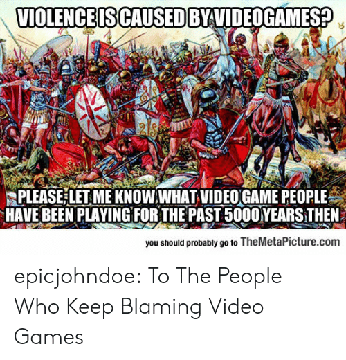 let me know: VIOLENCE IS CAUSED BYVIDEOGAMES?  PLEASE LET ME KNOW.WHAT VIDEO GAME PEOPLE  HAVE BEEN PLAYINGFOR THE PAST 5000YEARS THEN  you should probably go to TheMetaPicture.com epicjohndoe:  To The People Who Keep Blaming Video Games