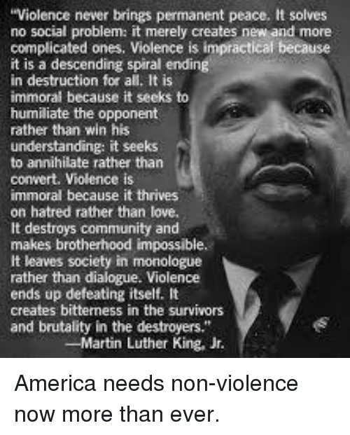 "Martin, Martin Luther King Jr., and Memes: Violence never brings permanent peace. It solves  no social problem: it merely creates new and more  complicated ones, Violence is impractical because  it is a descending spiral ending  in destruction for all. It is  immoral because it seeks to  humiliate the opponent  rather than win his  understanding: it seeks  to annihilate rather than  convert. Violence is  immoral because it thrives  on hatred rather than love,  It destroys community and  makes brotherhood impossible.  It leaves society in monologue  rather than dialogue. Violence  ends up defeating itself. It  creates bitterness in the survivors  and brutality in the destroyers.""  -Martin Luther King, Jr. America needs non-violence now more than ever."