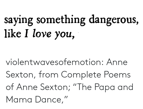 "mama: violentwavesofemotion:    Anne Sexton, from Complete Poems of Anne Sexton; ""The Papa and Mama Dance,"""