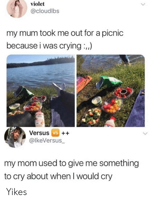 Crying, Mom, and Cry: violet  @cloudlbs  my mum took me out for a picnic  because i was crying :,,)  Versus vs ++  @lkeVersus_  my mom used to give me something  to cry about when I would cry Yikes