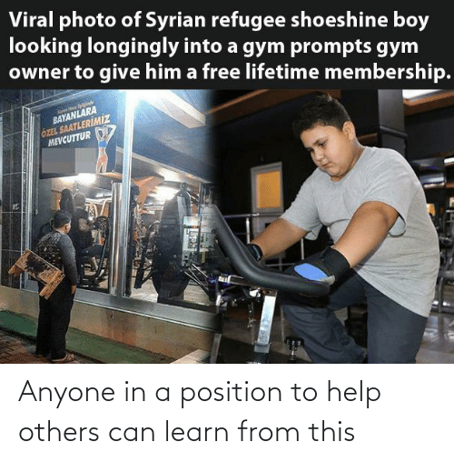 owner: Viral photo of Syrian refugee shoeshine boy  looking longingly into a gym prompts gym  owner to give him a free lifetime membership.  BAYANLARA  ÖZEL SAATLERİMİZ  MEVCUTTUR Anyone in a position to help others can learn from this