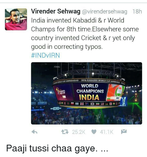 kabaddi: Virender Sehwag  avirendersehwag 18h  India invented Kabaddi & r World  Champs for 8th time. Elsewhere some  country invented Cricket & r yet only  good in correcting typos.  #INDVIRN  FI  Eur AHMEDABAD  2016 KABADDI WORLD CUPANMIDA  WORLD  CHAMPIONS  INDIA  3829  25.2K 41.1K  M Paaji tussi chaa gaye. ...