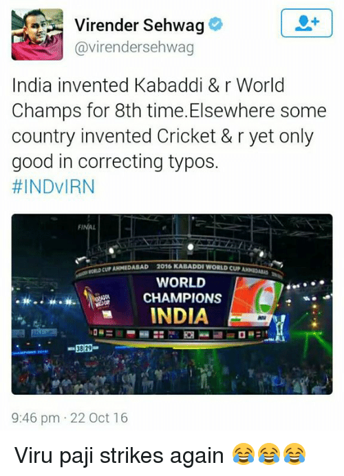 kabaddi: Virender Sehwag  Gavirendersehwag  India invented Kabaddi & r World  Champs for 8th time.Elsewhere some  country invented Cricket & r yet only  good in correcting typos.  #INDVIRN  FINAL  locurAINEDABAD 2016 KABADDIWORLDCUPAH  WORLD  CHAMPIONS  INDIA  9:46 pm 22 Oct 16 Viru paji strikes again 😂😂😂