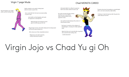 inconsistent: Virgin 7 page Muda  Chad MONSTA CARDO  Informative Battle Cry, telling his opponent  Needs a beetle to eat a dude's fucking brain  before he starts to punch him  The ghost that does the attacking is a wizard knight  with a cool name and pretty simple ability  that he has drawn another monster card  His punch ghost is an orange,  yellow, spotted looking thing.  Uses a stand with the 3rd most inconsistent ability  to punch a guy  Set up this moment through cunning  Continues to beat the bug boy after the game has  and clever use of card effects,  ended. Because fuck him  without having a Beetle eat his  Lame battle cry that degrades and insults  his opponent. So disrespectful  opponent's brain  Lean, well structured physique the product of  many fabulous draws.  Weak physique from letting his punch  ghost do all the leg work for him  Each pose is one akin to the sculptures of  michaelangelo, conveying his chadly righteous  Disgustingly excessive. the beetle already ate his fucking brain!  Let the poor guy just bleed out.  anger  Beats the fuck out of some kid with a bug fetish  who ruined his best trading cards.  Kills a holy man of God, shamefully heretical  asshole deserved it  Weak poses as his ghost punches,  nothing interesting is gained Virgin Jojo vs Chad Yu gi Oh