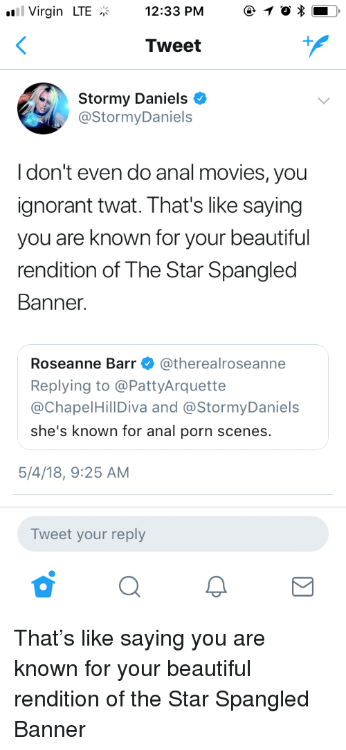 Beautiful, Ignorant, and Movies: Virgin LTE12:33 PM 1  Tweet  Stormy Daniels *  @StormyDaniels  Idon't even do anal movies, you  ignorant twat. That's like saying  you are known for your beautiful  rendition of The Star Spangled  Banner  Roseanne Barr Φ @therealroseanne  Replying to @PattyArquette  @ChapelHillDiva and @StormyDaniels  she's known for anal porn scenes.  5/4/18, 9:25 AM  Tweet your reply That's like saying you are known for your beautiful rendition of the Star Spangled Banner