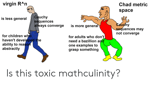 Children, Virgin, and Space: virgin RAn  Chad metric  space  Cauchy  sequences  always converge  is less general  Cauchy  sequences may  not converge  is more general  Чw  for children who  haven't developed the  ability to reason  abstractly  for adults who don't  need a bazillion and  one examples to  grasp something Is this toxic mathculinity?