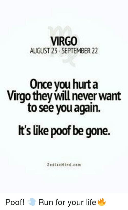 run for your life: VIRGO  AUGUST 23 SEPTEMBER 22  Once you hurta  Virgo they will never want  to see you again.  It's like poof be gone.  20 diac Mind com Poof! 💨 Run for your life🔥