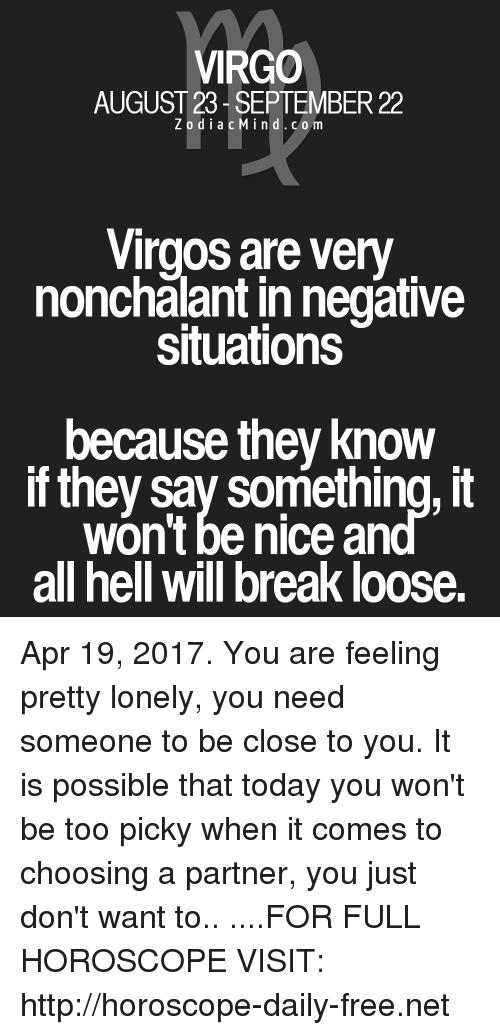 nonchalant: VIRGO  AUGUST 23 SEPTEMBER 22  Z o d i a c M ind. c o m  Virgos are very  nonchalant innegative  situations  because they know  if they say something, it  won't be nice an  all hell will break loose. Apr 19, 2017. You are feeling pretty lonely, you need someone to be close to you. It is possible that today you won't be too picky when it comes to choosing a partner, you just don't want to.. ....FOR FULL HOROSCOPE VISIT: http://horoscope-daily-free.net