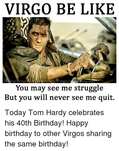 40th Birthday: VIRGO BE LIKE  VirgoThings  acthing.com  You may see me struggle  But you will never see me quit. Today Tom Hardy celebrates his 40th Birthday! Happy birthday to other Virgos sharing the same birthday!