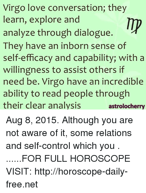 efficacy: Virgo love conversation; they  earn, explore and  analyze through dialogue.  They have an inborn sense of  self-efficacy and capability; with a  willingness to assist others if  need be. Virgo have an incredible  ability to read people through  their clear analysis  astrolocherry Aug 8, 2015. Although you are not aware of it, some relations and self-control which you  . ......FOR FULL HOROSCOPE VISIT: http://horoscope-daily-free.net