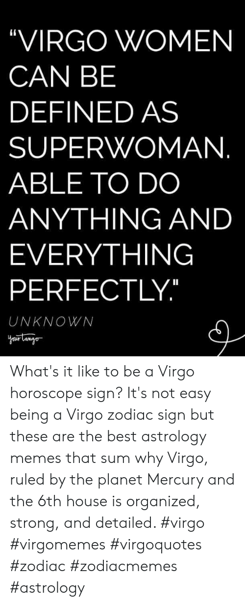 """defined: """"VIRGO WOMEN  CAN BE  DEFINED AS  SUPERWOMAN  ABLE TO DO  ANYTHING AND  EVERYTHING  PERFECTLY  UNKNOWN What's it like to be a Virgo horoscope sign? It's not easy being a Virgo zodiac sign but these are the best astrology memes that sum why Virgo, ruled by the planet Mercury and the 6th house is organized, strong, and detailed. #virgo #virgomemes #virgoquotes #zodiac #zodiacmemes #astrology"""