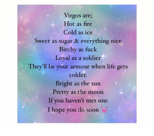 hotness: Virgos are;  Hot as fire  Cold as ice  Sweet as sugar & everything nice  Bitchy as fuck  Loyal as a soldier  They'll be your armour when life gets  colder.  Bright as the sun  Pretty as the moon  If you haven't met one  I hope you do soon