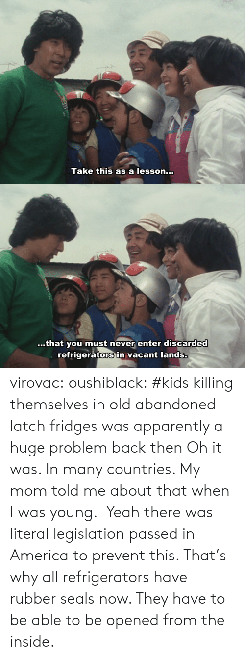 Oh: virovac: oushiblack:  #kids killing themselves in old abandoned latch fridges was apparently a huge problem back then Oh it was. In many countries. My mom told me about that when I was young.     Yeah there was literal legislation passed in America to prevent this. That's why all refrigerators have rubber seals now. They have to be able to be opened from the inside.